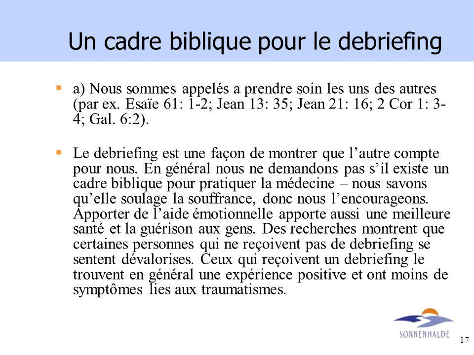 17 Un cadre biblique pour le debriefing a) Nous sommes appelés a prendre soin les uns des autres (par ex. Esaïe 61: 1-2; Jean 13: 35; Jean 21: 16; 2 C