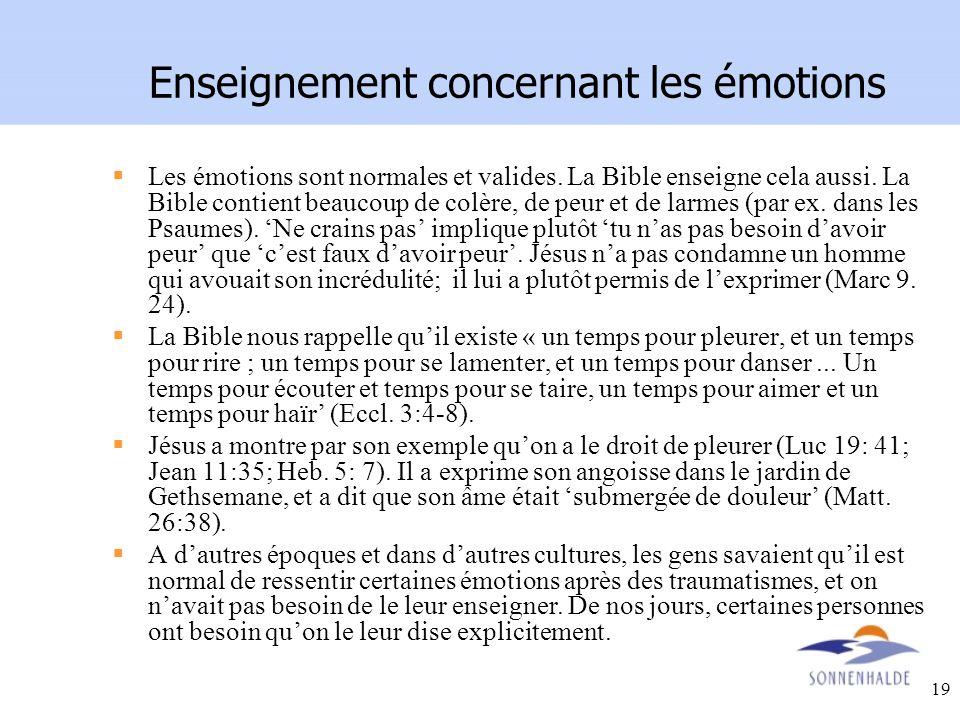 19 Enseignement concernant les émotions Les émotions sont normales et valides. La Bible enseigne cela aussi. La Bible contient beaucoup de colère, de