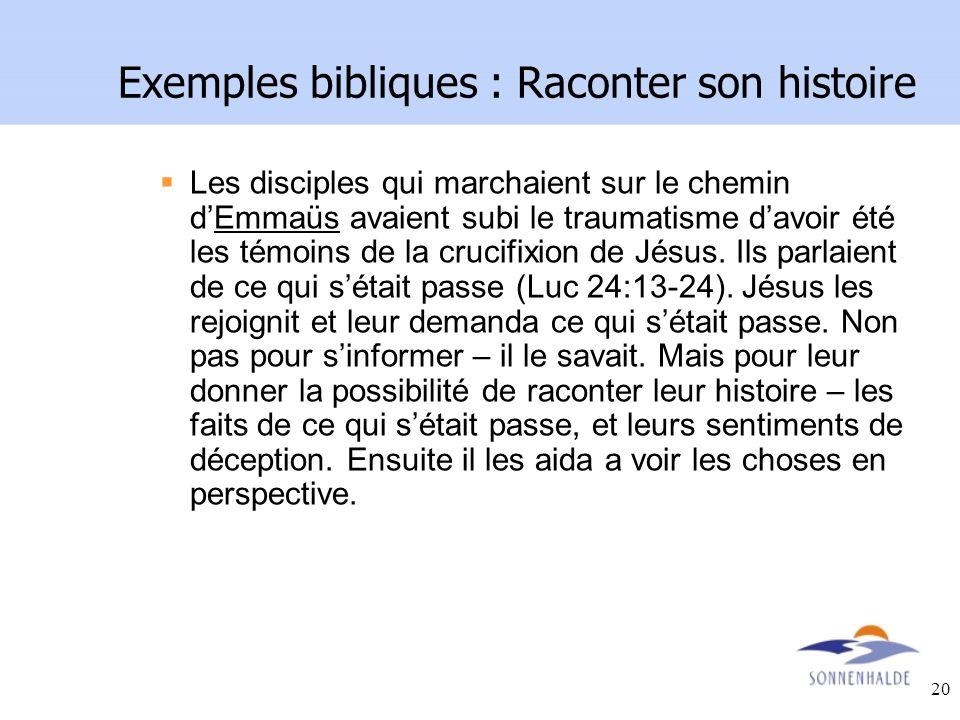 20 Exemples bibliques : Raconter son histoire Les disciples qui marchaient sur le chemin dEmmaüs avaient subi le traumatisme davoir été les témoins de