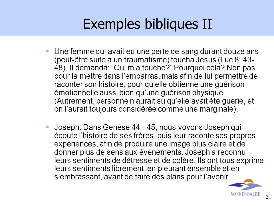 21 Exemples bibliques II Une femme qui avait eu une perte de sang durant douze ans (peut-être suite a un traumatisme) toucha Jésus (Luc 8: 43- 48). Il
