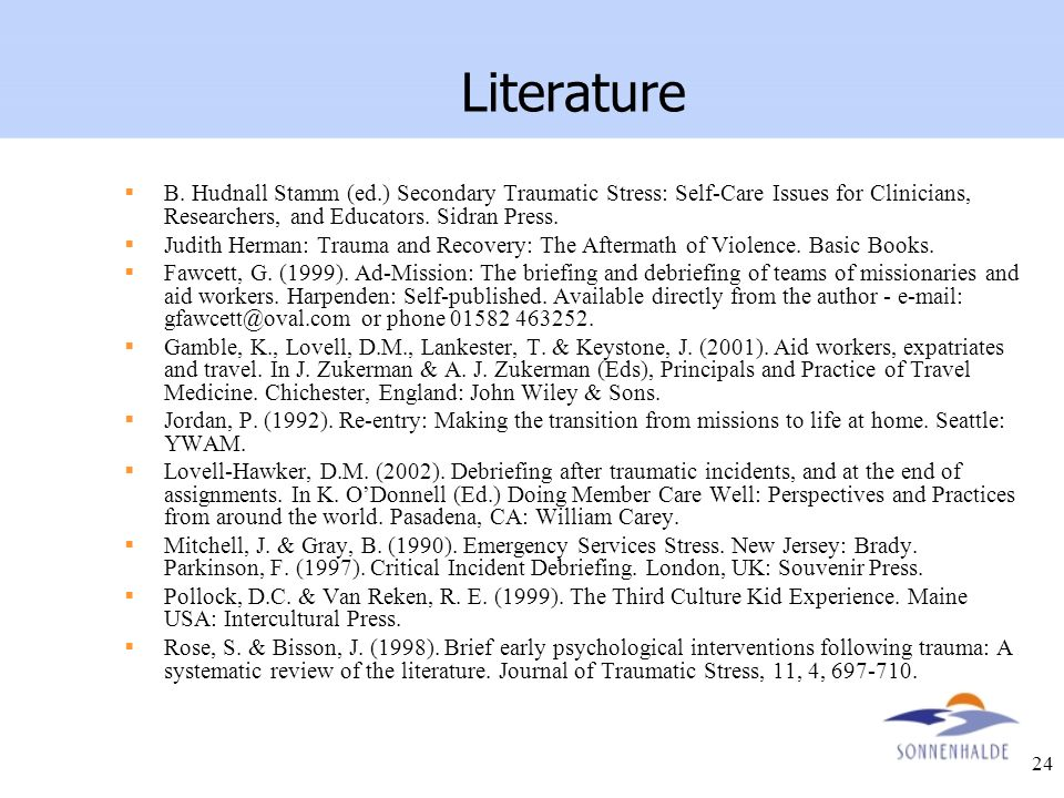 24 Literature B. Hudnall Stamm (ed.) Secondary Traumatic Stress: Self-Care Issues for Clinicians, Researchers, and Educators. Sidran Press. Judith Her
