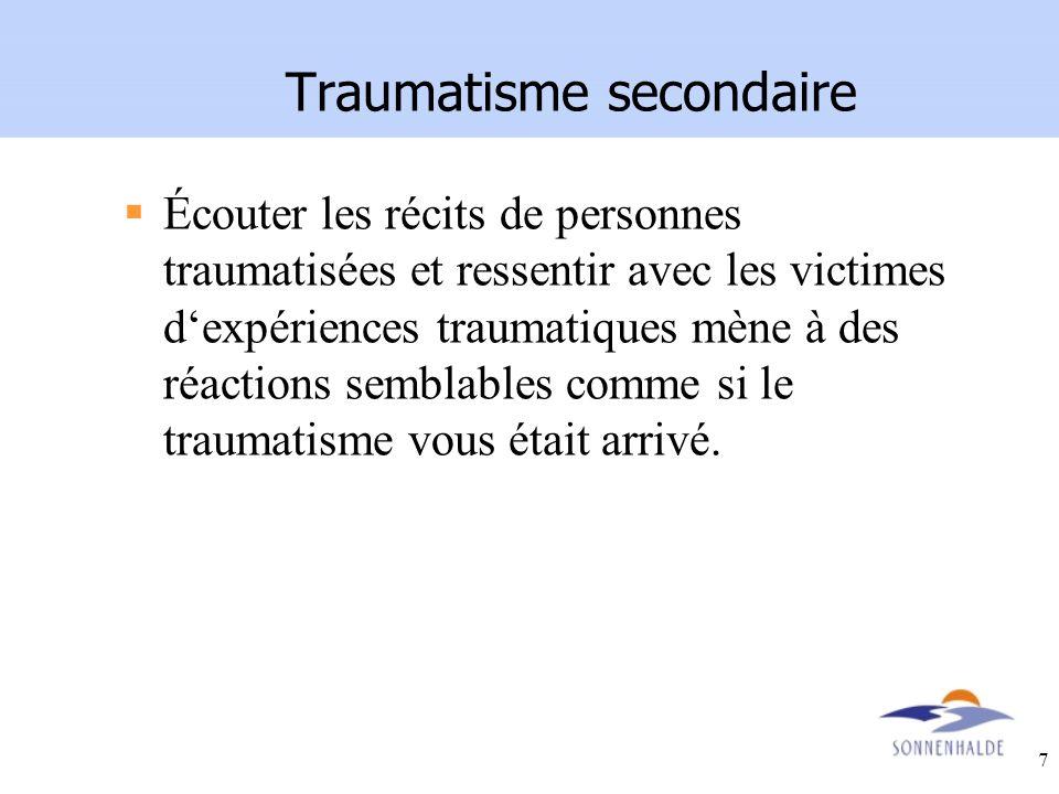 7 Traumatisme secondaire Écouter les récits de personnes traumatisées et ressentir avec les victimes dexpériences traumatiques mène à des réactions se