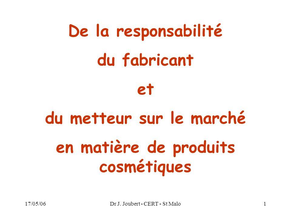 17/05/06Dr J. Joubert - CERT - St Malo1 De la responsabilité du fabricant et du metteur sur le marché en matière de produits cosmétiques