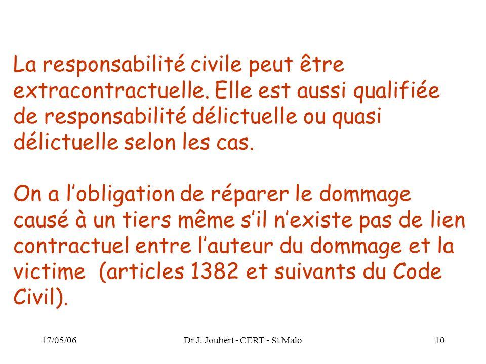 17/05/06Dr J. Joubert - CERT - St Malo10 La responsabilité civile peut être extracontractuelle. Elle est aussi qualifiée de responsabilité délictuelle