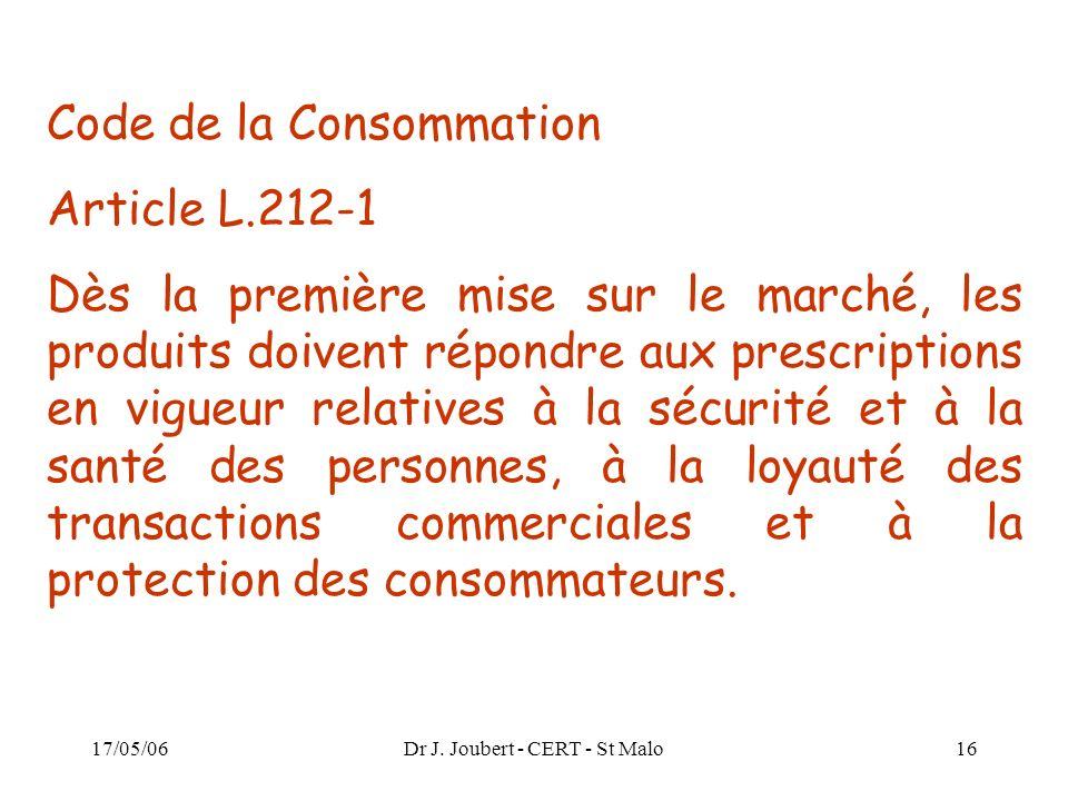 17/05/06Dr J. Joubert - CERT - St Malo16 Code de la Consommation Article L.212-1 Dès la première mise sur le marché, les produits doivent répondre aux