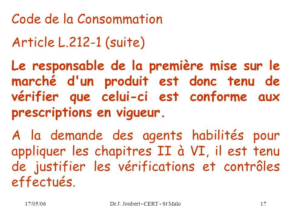 17/05/06Dr J. Joubert - CERT - St Malo17 Code de la Consommation Article L.212-1 (suite) Le responsable de la première mise sur le marché d'un produit