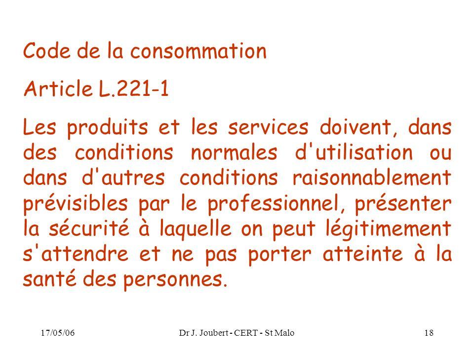 17/05/06Dr J. Joubert - CERT - St Malo18 Code de la consommation Article L.221-1 Les produits et les services doivent, dans des conditions normales d'