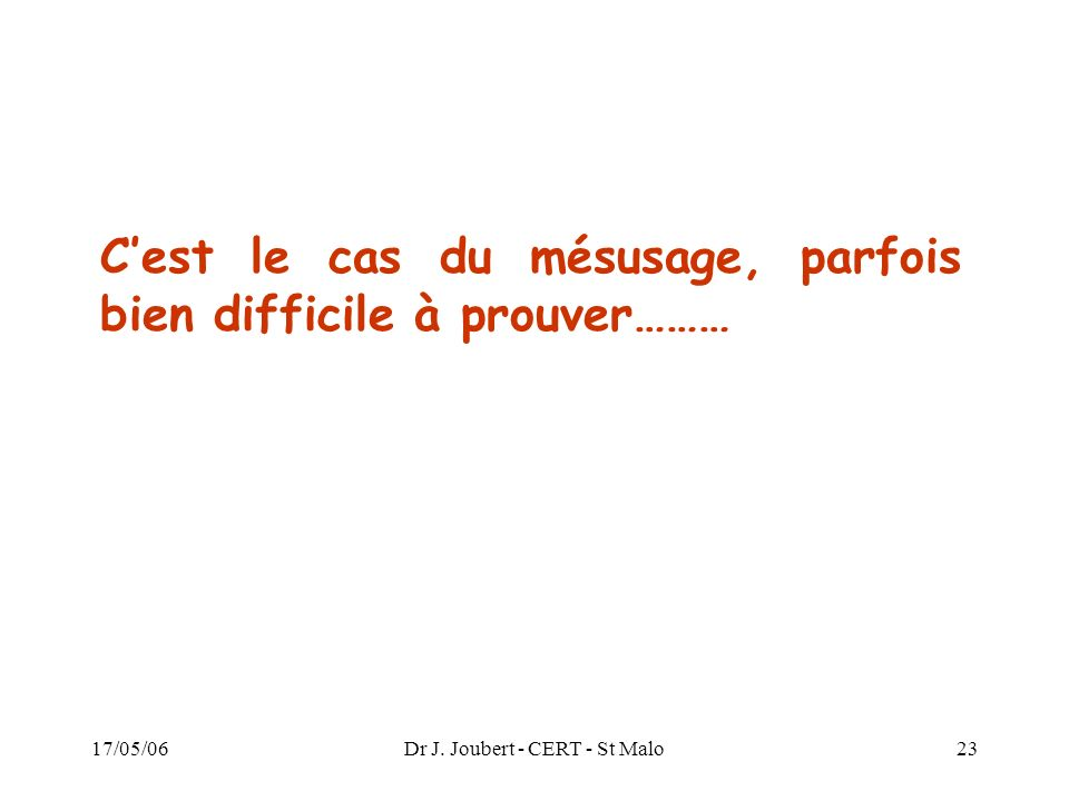 17/05/06Dr J. Joubert - CERT - St Malo23 Cest le cas du mésusage, parfois bien difficile à prouver………