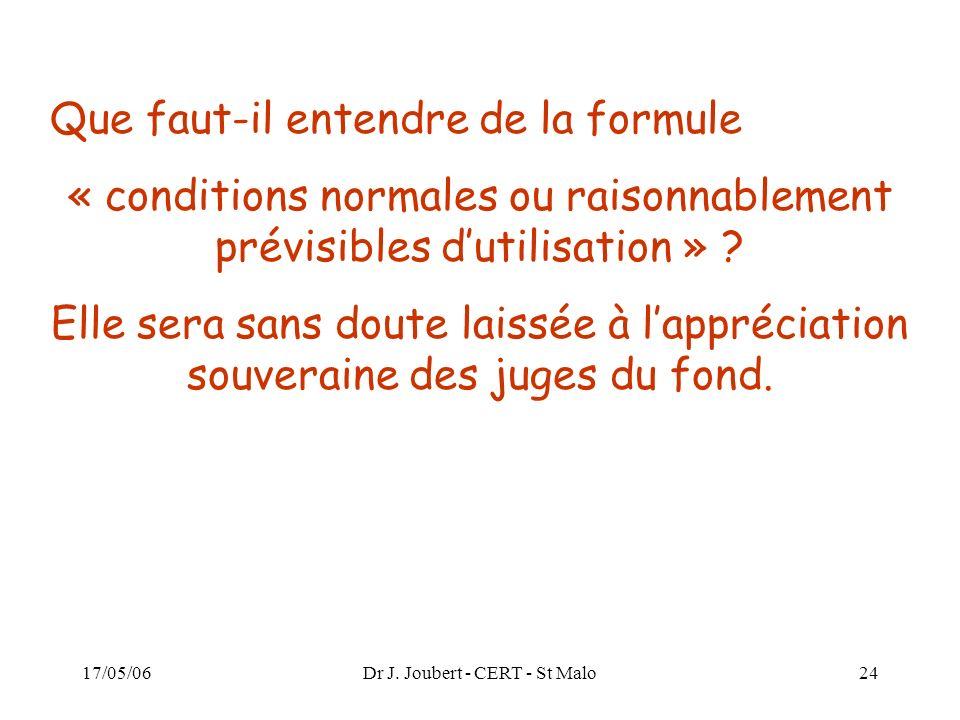 17/05/06Dr J. Joubert - CERT - St Malo24 Que faut-il entendre de la formule « conditions normales ou raisonnablement prévisibles dutilisation » ? Elle