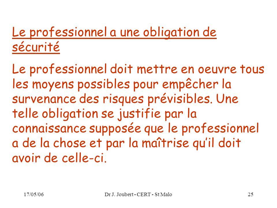 17/05/06Dr J. Joubert - CERT - St Malo25 Le professionnel a une obligation de sécurité Le professionnel doit mettre en oeuvre tous les moyens possible