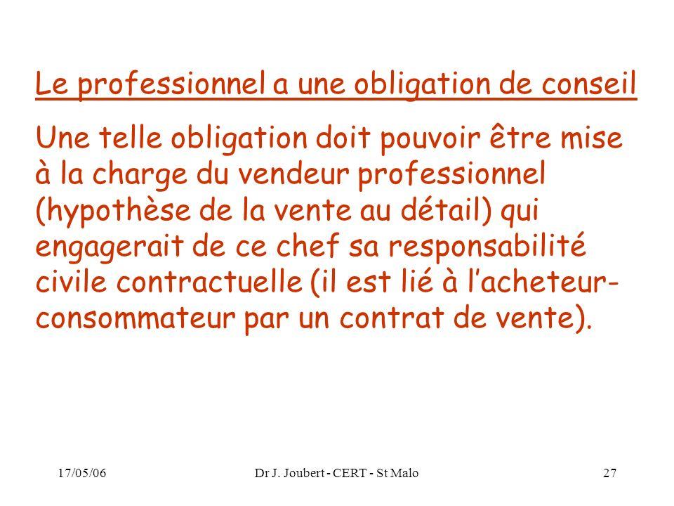 17/05/06Dr J. Joubert - CERT - St Malo27 Le professionnel a une obligation de conseil Une telle obligation doit pouvoir être mise à la charge du vende
