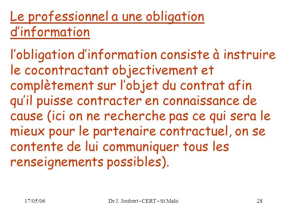 17/05/06Dr J. Joubert - CERT - St Malo28 Le professionnel a une obligation dinformation lobligation dinformation consiste à instruire le cocontractant