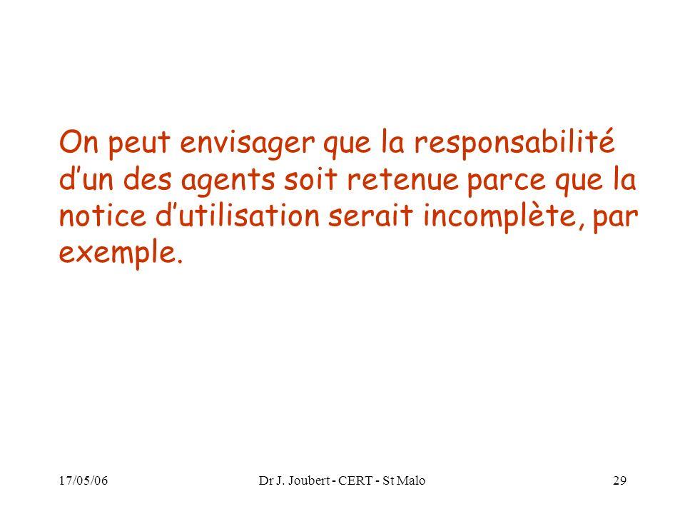 17/05/06Dr J. Joubert - CERT - St Malo29 On peut envisager que la responsabilité dun des agents soit retenue parce que la notice dutilisation serait i