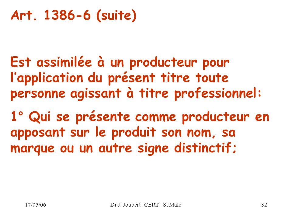 17/05/06Dr J. Joubert - CERT - St Malo32 Art. 1386-6 (suite) Est assimilée à un producteur pour lapplication du présent titre toute personne agissant
