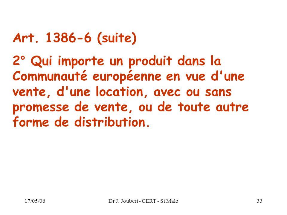 17/05/06Dr J. Joubert - CERT - St Malo33 Art. 1386-6 (suite) 2° Qui importe un produit dans la Communauté européenne en vue d'une vente, d'une locatio