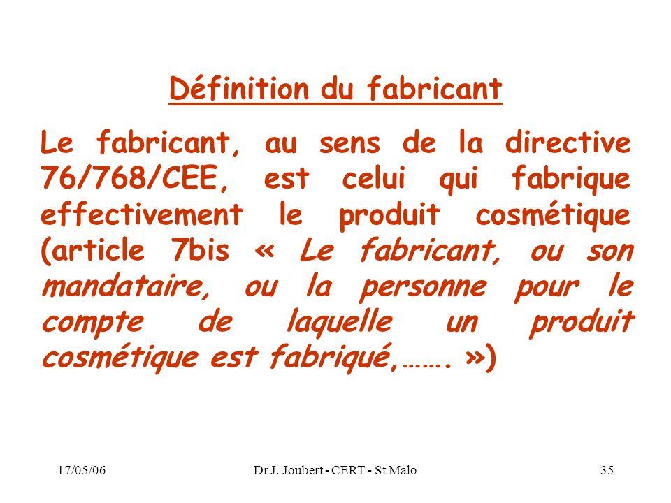 17/05/06Dr J. Joubert - CERT - St Malo35 Définition du fabricant Le fabricant, au sens de la directive 76/768/CEE, est celui qui fabrique effectivemen