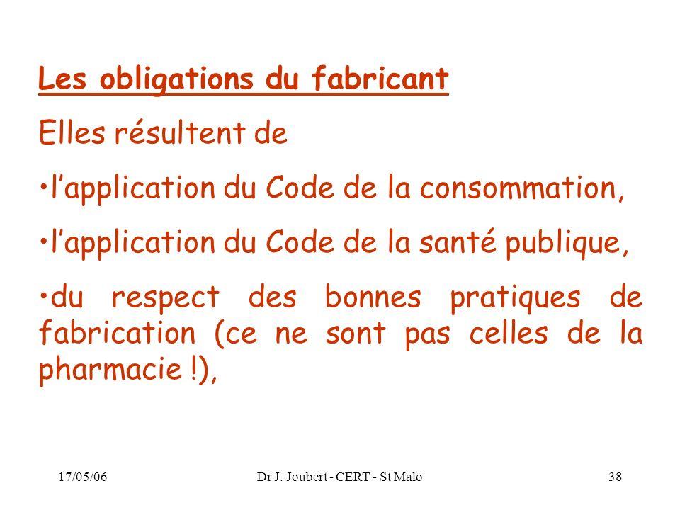 17/05/06Dr J. Joubert - CERT - St Malo38 Les obligations du fabricant Elles résultent de lapplication du Code de la consommation, lapplication du Code