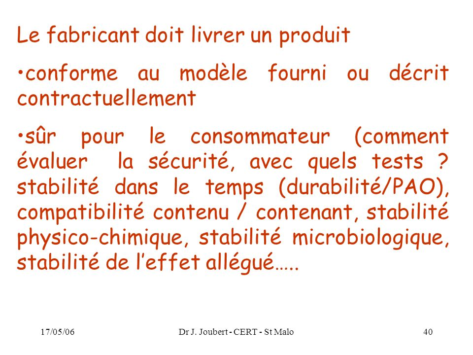 17/05/06Dr J. Joubert - CERT - St Malo40 Le fabricant doit livrer un produit conforme au modèle fourni ou décrit contractuellement sûr pour le consomm