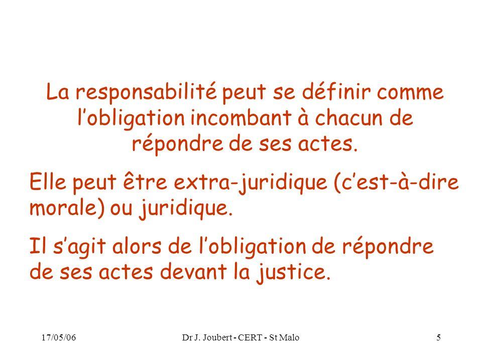 17/05/06Dr J. Joubert - CERT - St Malo5 La responsabilité peut se définir comme lobligation incombant à chacun de répondre de ses actes. Elle peut êtr