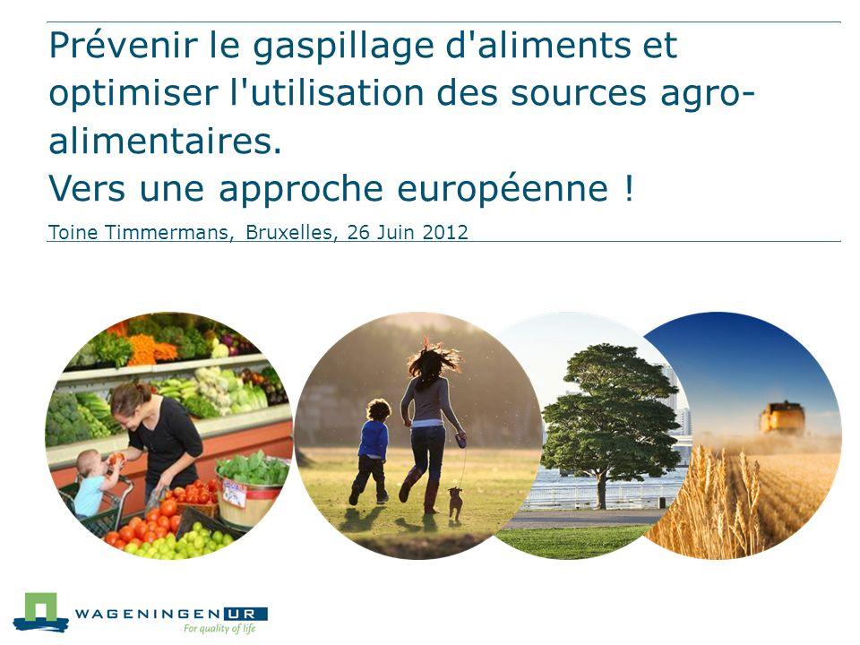 Prévenir le gaspillage d'aliments et optimiser l'utilisation des sources agro- alimentaires. Vers une approche européenne ! Toine Timmermans, Bruxelle