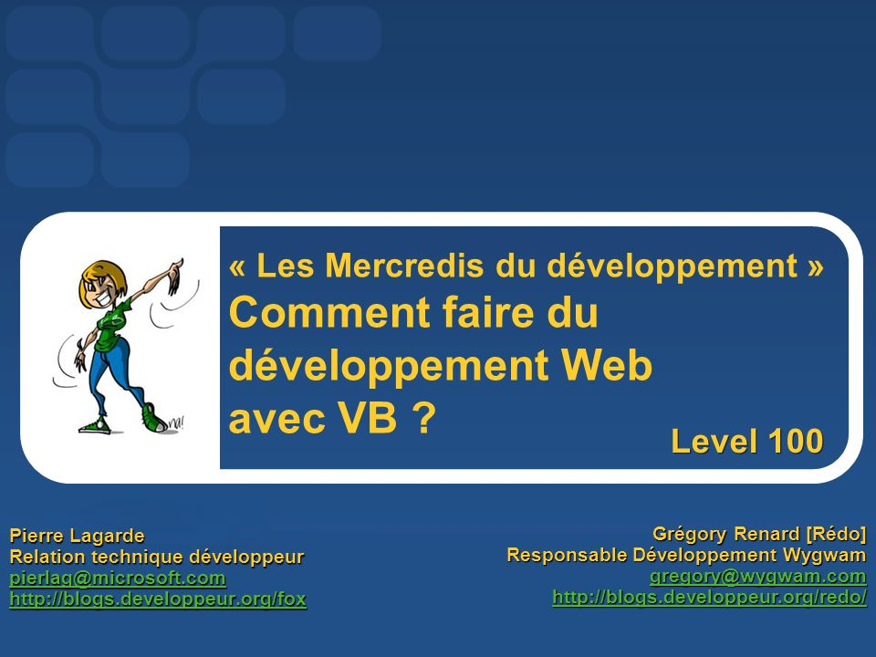 Pierre Lagarde Relation technique développeur pierlag@microsoft.com http://blogs.developpeur.org/fox Grégory Renard [Rédo] Responsable Développement Wygwam gregory@wygwam.com http://blogs.developpeur.org/redo/ « Les Mercredis du développement » Comment faire du développement Web avec VB .