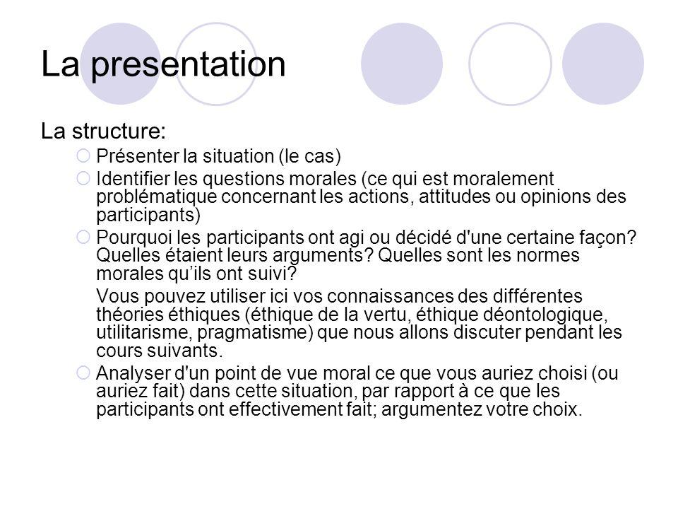 La presentation La structure: Présenter la situation (le cas) Identifier les questions morales (ce qui est moralement problématique concernant les act