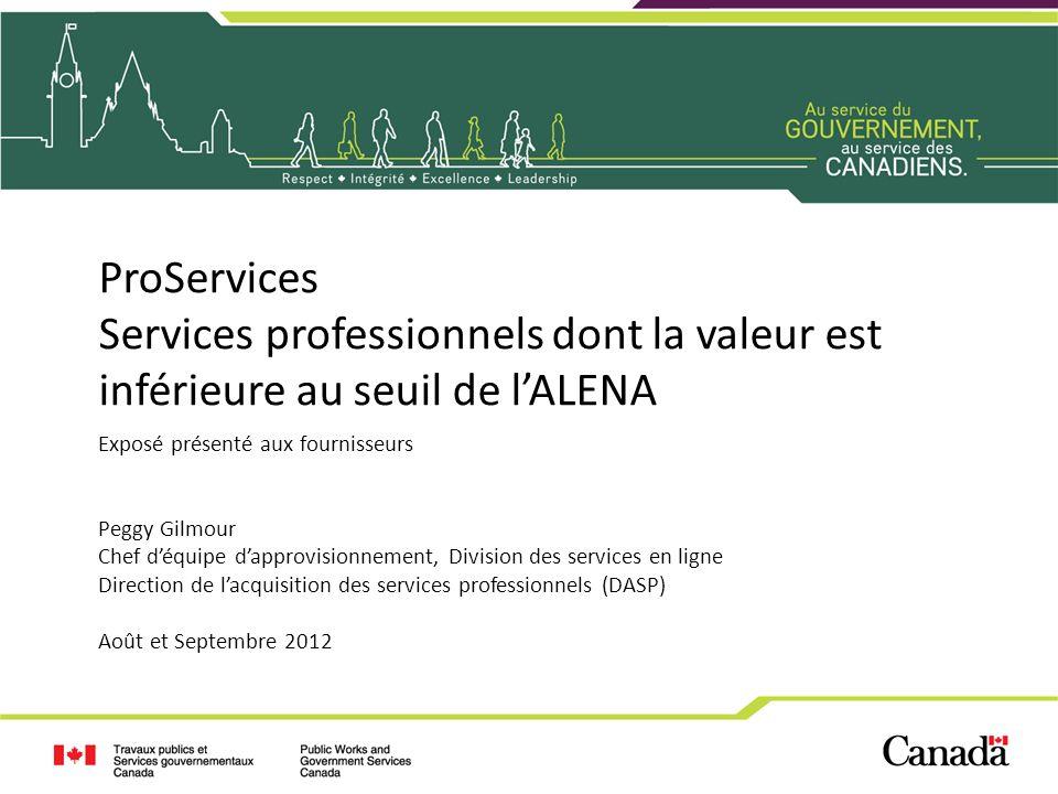 ProServices Services professionnels dont la valeur est inférieure au seuil de lALENA Exposé présenté aux fournisseurs Peggy Gilmour Chef déquipe dappr