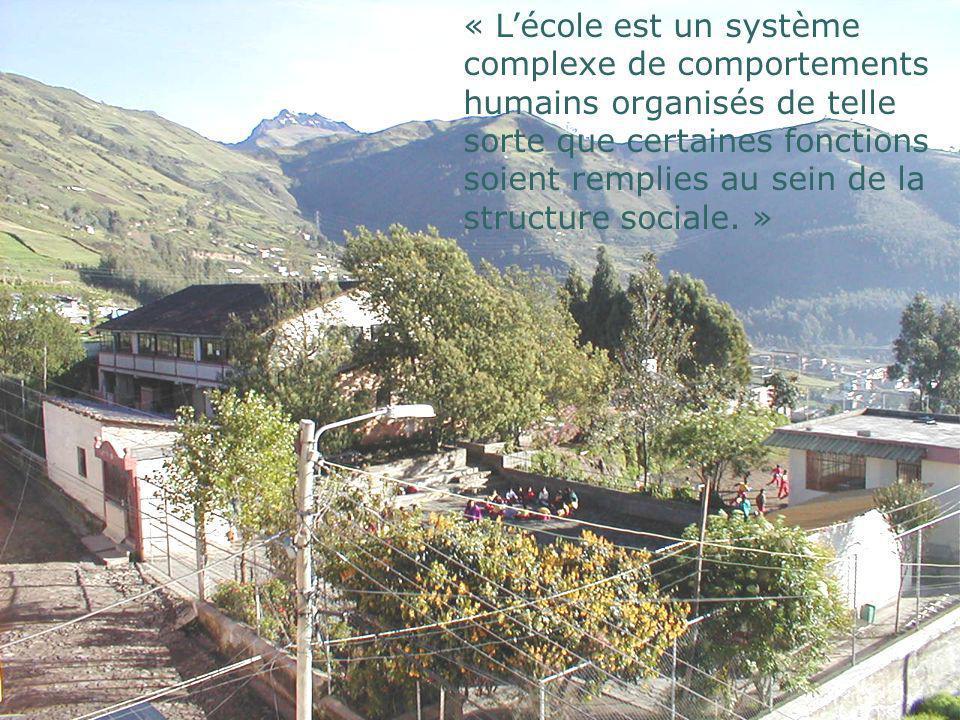 « Lécole est un système complexe de comportements humains organisés de telle sorte que certaines fonctions soient remplies au sein de la structure soc