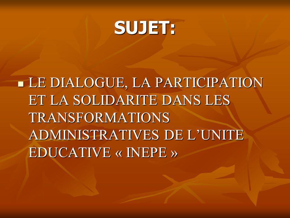 OBJECTIF GENERAL: Déterminer le degré de relation et dincidence entre les concepts de dialogue, participation et solidarité avec le Système administratif de lUnité Educative « INEPE ».