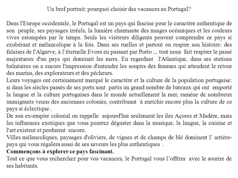 Portogallo, un pays à découvrir Quatre décennies de dictature ont marginalisé le pays des centres de la puissance européenne et de l avancée de la vie moderne au cours du XXe siècle, par contre de nos jours le Portugal suit le destin économique de l Union européenne tout en regardant toujours avec nostalgie vers le passé et vers la mer.