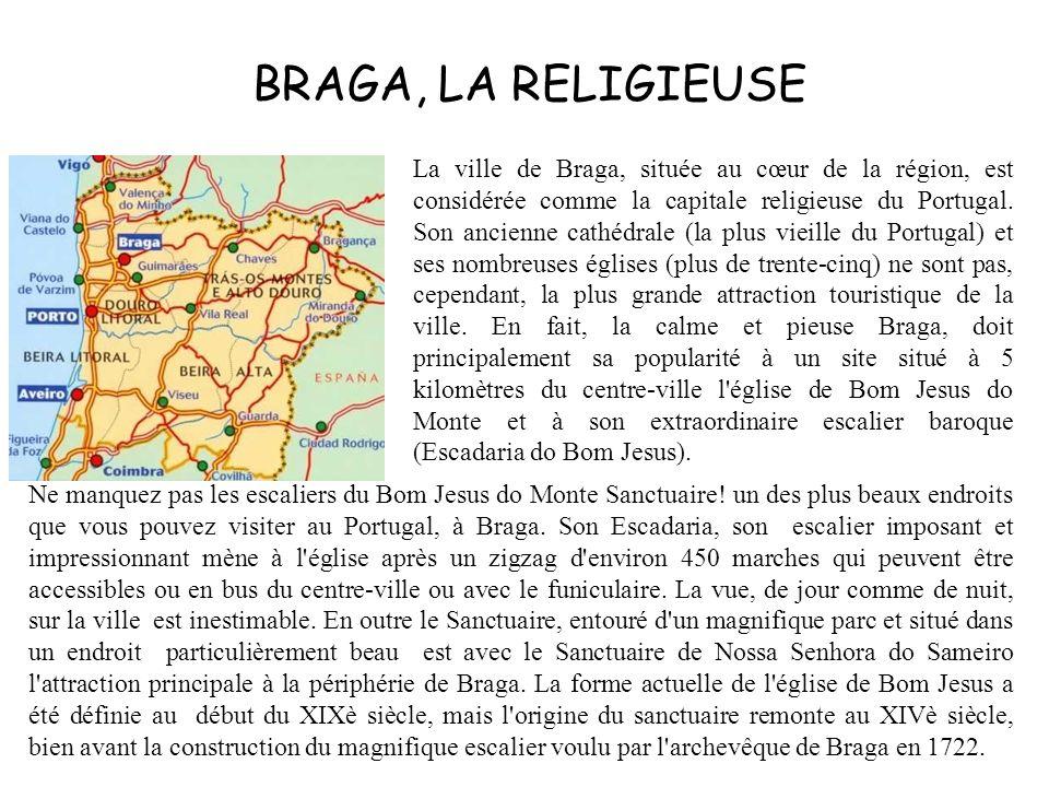 BRAGA, LA RELIGIEUSE La ville de Braga, située au cœur de la région, est considérée comme la capitale religieuse du Portugal. Son ancienne cathédrale