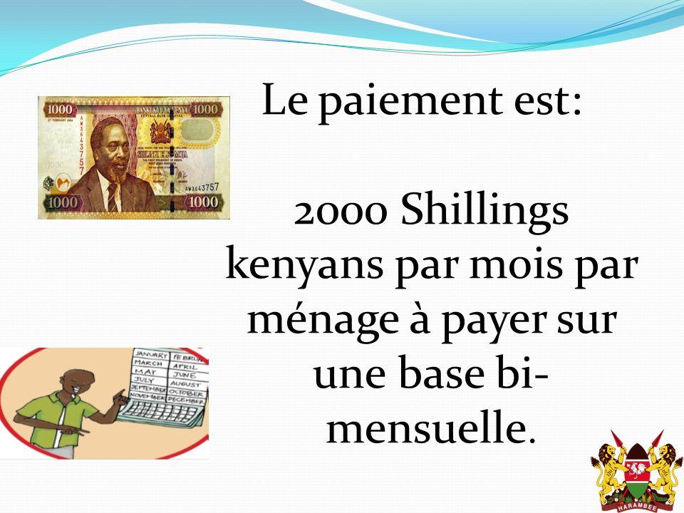 Le paiement est: 2000 Shillings kenyans par mois par ménage à payer sur une base bi- mensuelle.