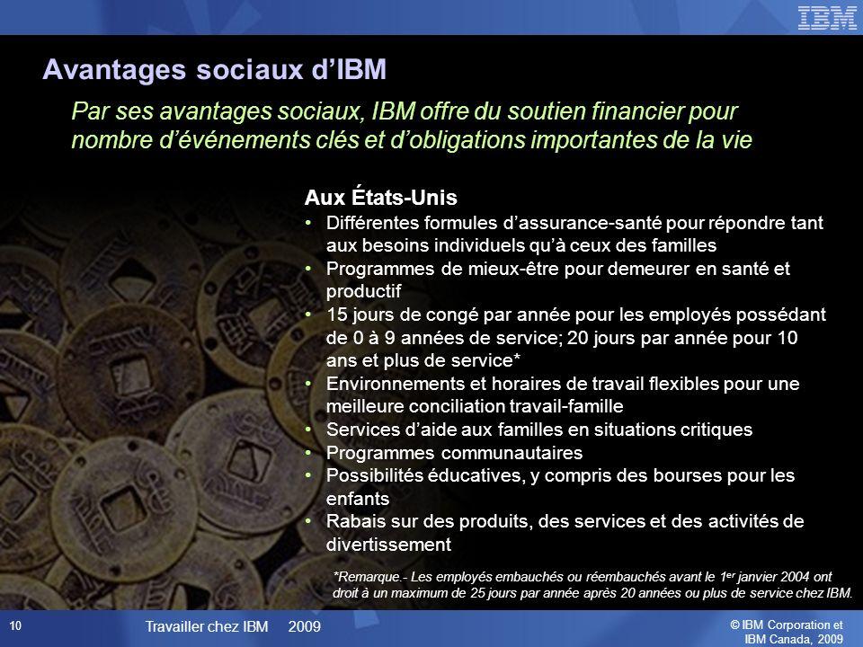 © IBM Corporation et IBM Canada, 2009 Travailler chez IBM 2009 10 Par ses avantages sociaux, IBM offre du soutien financier pour nombre dévénements clés et dobligations importantes de la vie Aux États-Unis Différentes formules dassurance-santé pour répondre tant aux besoins individuels quà ceux des familles Programmes de mieux-être pour demeurer en santé et productif 15 jours de congé par année pour les employés possédant de 0 à 9 années de service; 20 jours par année pour 10 ans et plus de service* Environnements et horaires de travail flexibles pour une meilleure conciliation travail-famille Services daide aux familles en situations critiques Programmes communautaires Possibilités éducatives, y compris des bourses pour les enfants Rabais sur des produits, des services et des activités de divertissement Avantages sociaux dIBM *Remarque.- Les employés embauchés ou réembauchés avant le 1 er janvier 2004 ont droit à un maximum de 25 jours par année après 20 années ou plus de service chez IBM.