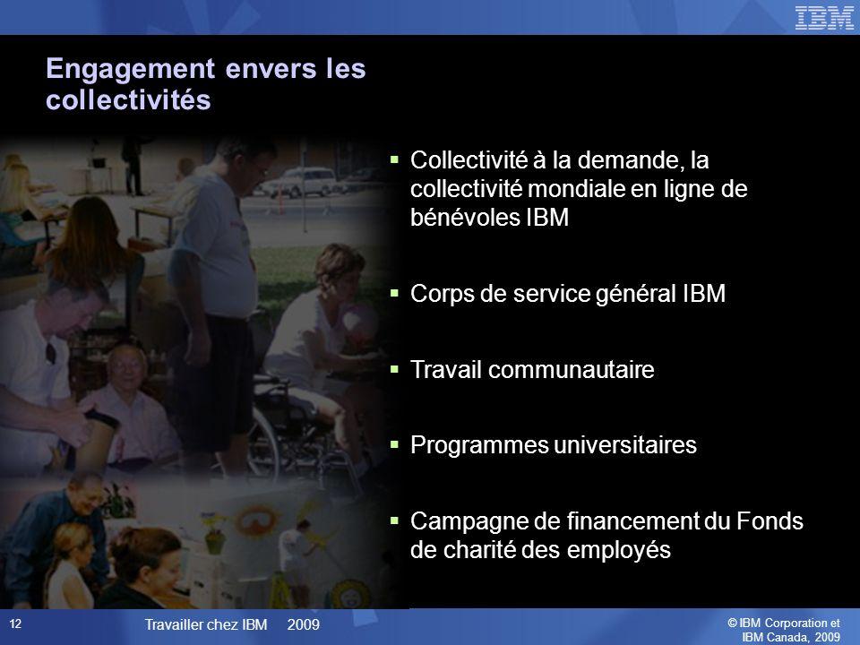 © IBM Corporation et IBM Canada, 2009 Travailler chez IBM 2009 12 Collectivité à la demande, la collectivité mondiale en ligne de bénévoles IBM Corps de service général IBM Travail communautaire Programmes universitaires Campagne de financement du Fonds de charité des employés Engagement envers les collectivités