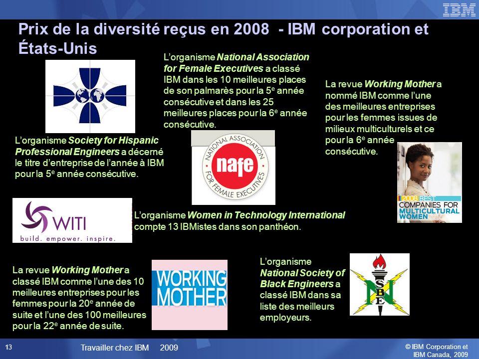 © IBM Corporation et IBM Canada, 2009 Travailler chez IBM 2009 13 La revue Working Mother a nommé IBM comme lune des meilleures entreprises pour les femmes issues de milieux multiculturels et ce pour la 6 e année consécutive.