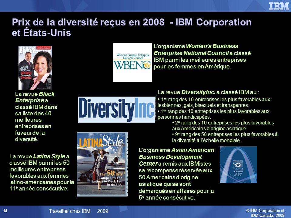 © IBM Corporation et IBM Canada, 2009 Travailler chez IBM 2009 14 Prix de la diversité reçus en 2008 - IBM Corporation et États-Unis La revue Latina Style a classé IBM parmi les 50 meilleures entreprises favorables aux femmes latino-américaines pour la 11 e année consécutive.