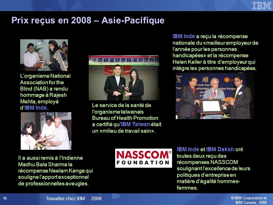 © IBM Corporation et IBM Canada, 2009 Travailler chez IBM 2009 16 Prix reçus en 2008 – Asie-Pacifique Le service de la santé de lorganisme taïwanais Bureau of Health Promotion a certifié quIBM Taïwan était un «milieu de travail sain».