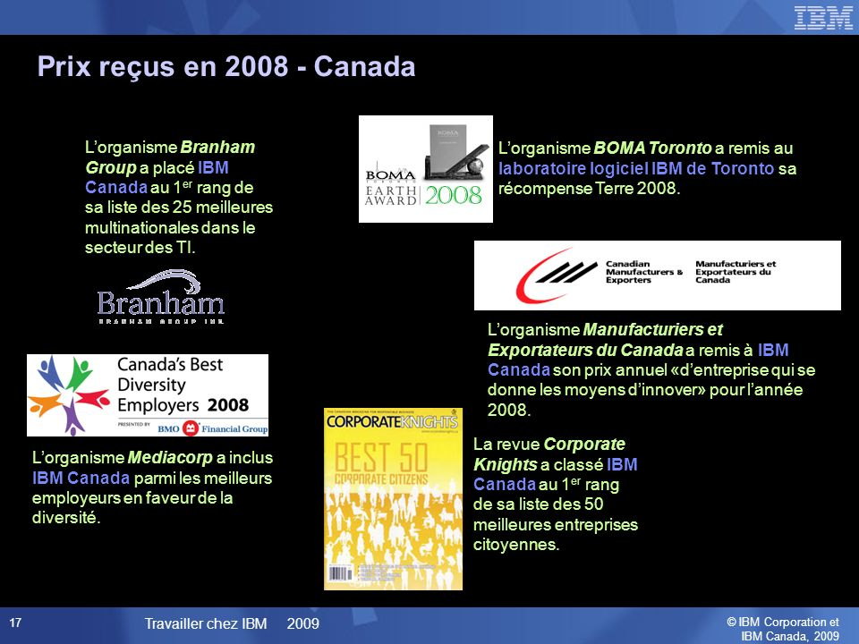 © IBM Corporation et IBM Canada, 2009 Travailler chez IBM 2009 17 Prix reçus en 2008 - Canada Lorganisme Manufacturiers et Exportateurs du Canada a remis à IBM Canada son prix annuel «dentreprise qui se donne les moyens dinnover» pour lannée 2008.