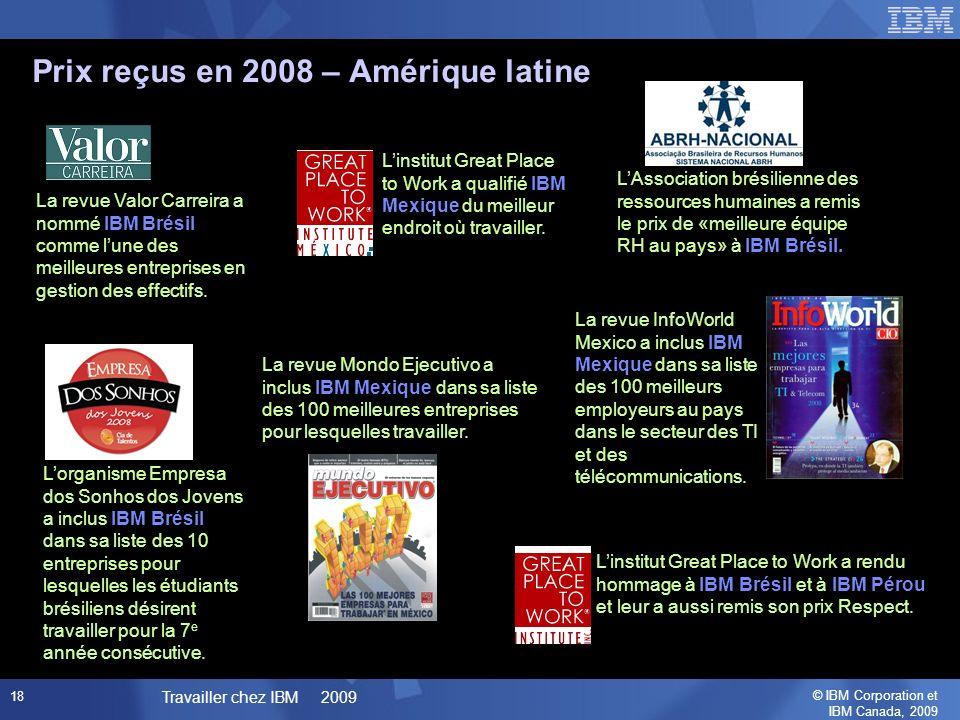 © IBM Corporation et IBM Canada, 2009 Travailler chez IBM 2009 18 Prix reçus en 2008 – Amérique latine La revue InfoWorld Mexico a inclus IBM Mexique dans sa liste des 100 meilleurs employeurs au pays dans le secteur des TI et des télécommunications.