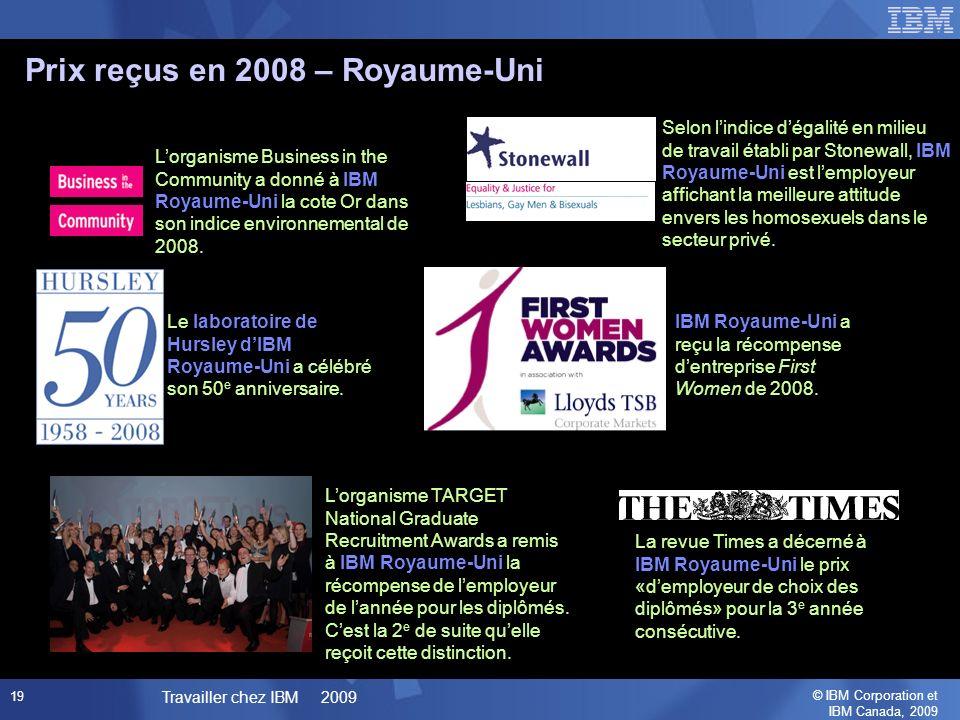 © IBM Corporation et IBM Canada, 2009 Travailler chez IBM 2009 19 Prix reçus en 2008 – Royaume-Uni Lorganisme TARGET National Graduate Recruitment Awards a remis à IBM Royaume-Uni la récompense de lemployeur de lannée pour les diplômés.