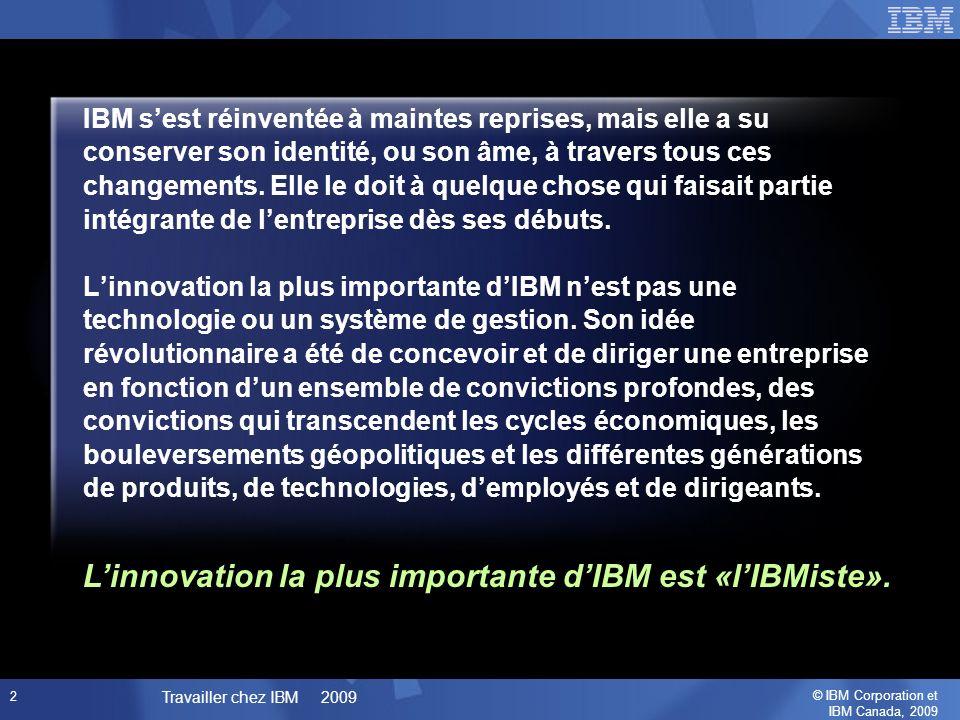 © IBM Corporation et IBM Canada, 2009 Travailler chez IBM 2009 2 IBM sest réinventée à maintes reprises, mais elle a su conserver son identité, ou son âme, à travers tous ces changements.