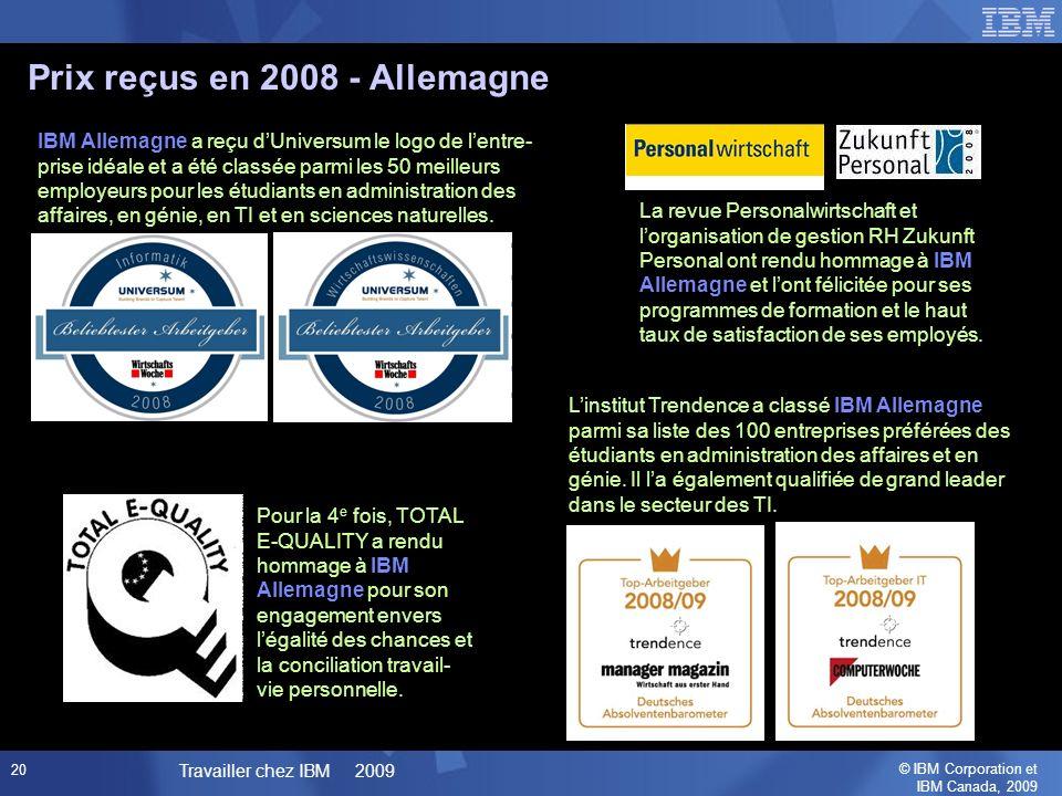 © IBM Corporation et IBM Canada, 2009 Travailler chez IBM 2009 20 Prix reçus en 2008 - Allemagne La revue Personalwirtschaft et lorganisation de gestion RH Zukunft Personal ont rendu hommage à IBM Allemagne et lont félicitée pour ses programmes de formation et le haut taux de satisfaction de ses employés.