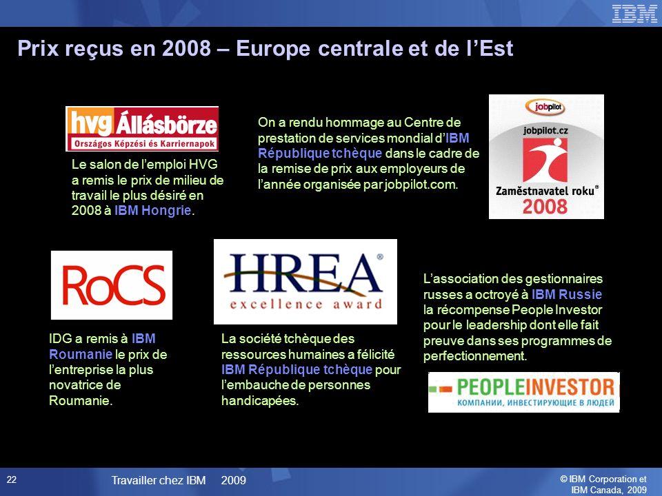 © IBM Corporation et IBM Canada, 2009 Travailler chez IBM 2009 22 Prix reçus en 2008 – Europe centrale et de lEst Le salon de lemploi HVG a remis le prix de milieu de travail le plus désiré en 2008 à IBM Hongrie.