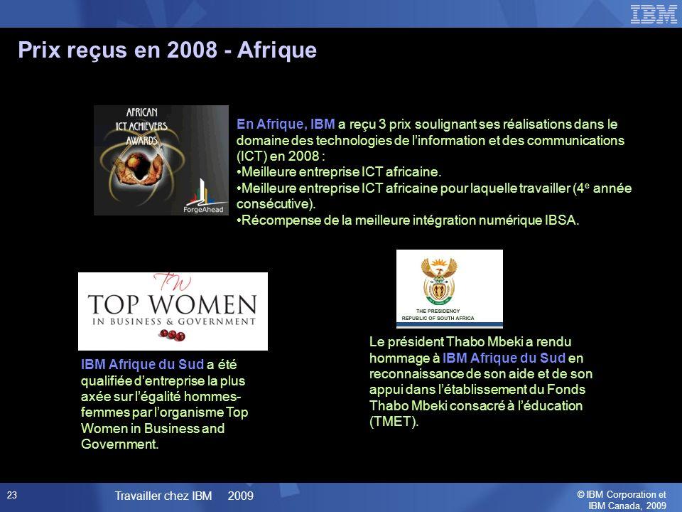 © IBM Corporation et IBM Canada, 2009 Travailler chez IBM 2009 23 Prix reçus en 2008 - Afrique En Afrique, IBM a reçu 3 prix soulignant ses réalisations dans le domaine des technologies de linformation et des communications (ICT) en 2008 : Meilleure entreprise ICT africaine.
