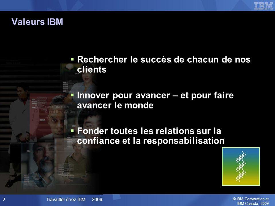 © IBM Corporation et IBM Canada, 2009 Travailler chez IBM 2009 3 Rechercher le succès de chacun de nos clients Innover pour avancer – et pour faire avancer le monde Fonder toutes les relations sur la confiance et la responsabilisation Valeurs IBM