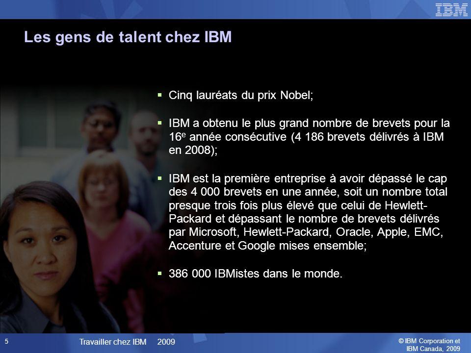 © IBM Corporation et IBM Canada, 2009 Travailler chez IBM 2009 5 Cinq lauréats du prix Nobel; IBM a obtenu le plus grand nombre de brevets pour la 16 e année consécutive (4 186 brevets délivrés à IBM en 2008); IBM est la première entreprise à avoir dépassé le cap des 4 000 brevets en une année, soit un nombre total presque trois fois plus élevé que celui de Hewlett- Packard et dépassant le nombre de brevets délivrés par Microsoft, Hewlett-Packard, Oracle, Apple, EMC, Accenture et Google mises ensemble; 386 000 IBMistes dans le monde.
