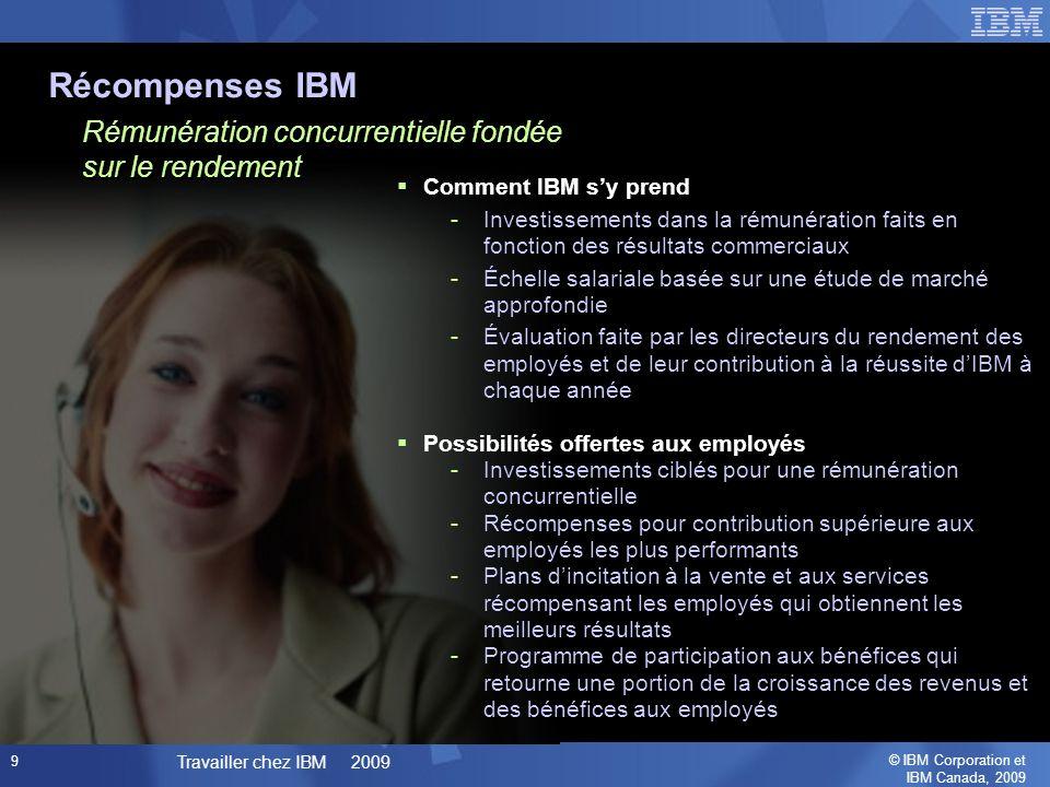 © IBM Corporation et IBM Canada, 2009 Travailler chez IBM 2009 9 Rémunération concurrentielle fondée sur le rendement Récompenses IBM Comment IBM sy prend -Investissements dans la rémunération faits en fonction des résultats commerciaux -Échelle salariale basée sur une étude de marché approfondie -Évaluation faite par les directeurs du rendement des employés et de leur contribution à la réussite dIBM à chaque année Possibilités offertes aux employés -Investissements ciblés pour une rémunération concurrentielle -Récompenses pour contribution supérieure aux employés les plus performants -Plans dincitation à la vente et aux services récompensant les employés qui obtiennent les meilleurs résultats -Programme de participation aux bénéfices qui retourne une portion de la croissance des revenus et des bénéfices aux employés