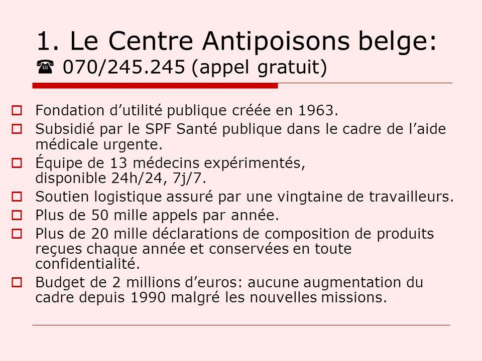1. Le Centre Antipoisons belge: 070/245.245 (appel gratuit) Fondation dutilité publique créée en 1963. Subsidié par le SPF Santé publique dans le cadr