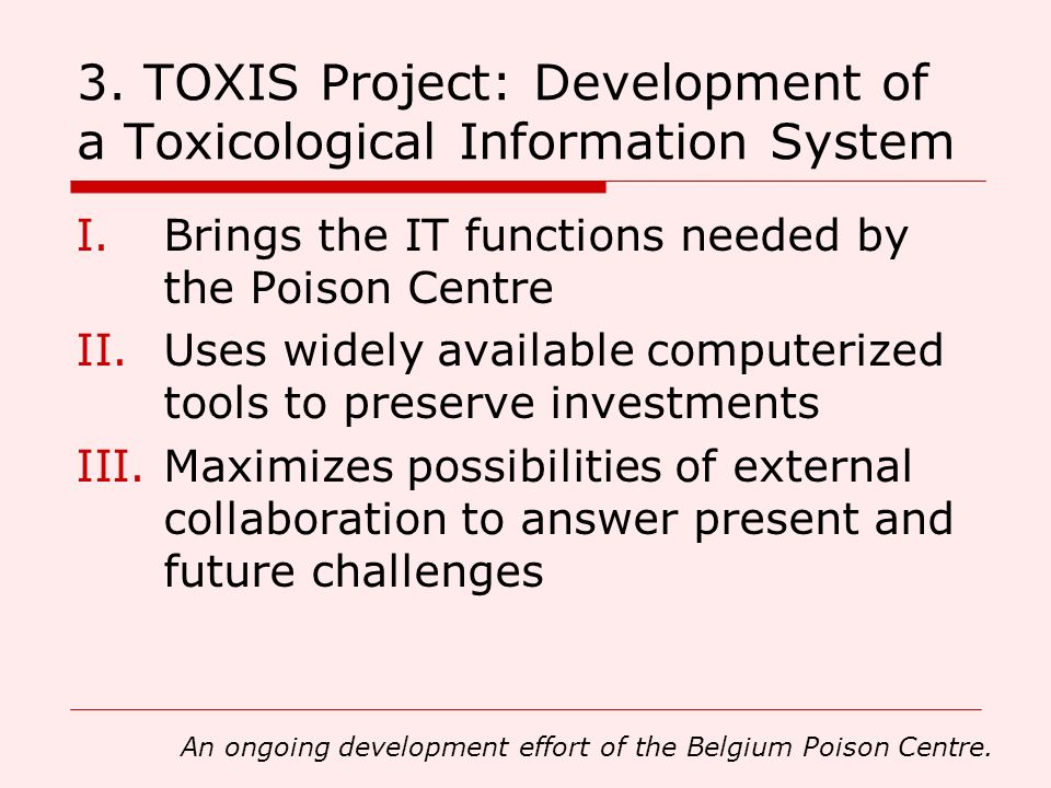 3. TOXIS Project: Development of a Toxicological Information System I.Brings the IT functions needed by the Poison Centre II.Uses widely available com