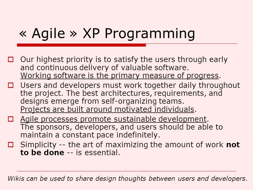 « Agile » XP Programming Our highest priority is to satisfy the users through early and continuous delivery of valuable software. Working software is